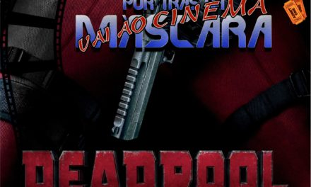 Por trás da Máscara vai ao Cinema: Deadpool